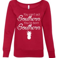 Wideneck Sweatshirt You Cant Act Southern You're Born Southern. Bless Your Heart Shirt