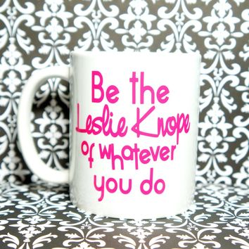 Be the Leslie Knope of whatever you do Coffee Mug / Leslie Knope Mug/ Custom Mug