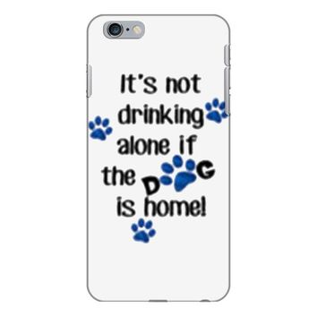 IT'S NOT DRINKING ALONE IF THE DOG IS HOME! iPhone 6 Plus/6s Plus Case