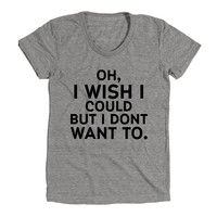 Oh I Wish I Could But I Don't Want To Womens Athletic Grey T Shirt - Graphic Tee - Clothing - Gift