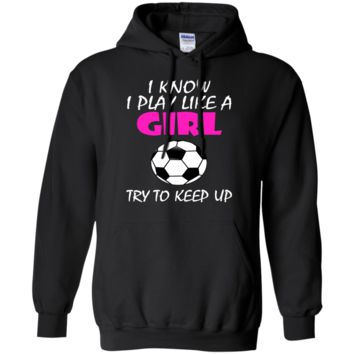 I Know I Play Like A Girl Soccer T Shirt Pullover Hoodie 8 oz.