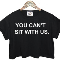 Tumblr Crop Top YOU CANT SIT WITH US