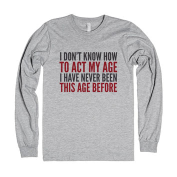 I DON'T KNOW HOW TO ACT MY AGE. I HAVE NEVER BEEN THIS AGE BEFORE. LONG SLEEVE SHIRT (IDD252101)