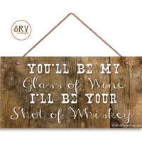 "Rustic Sign, You'll Be My Glass Of Wine I'll  Be Your Whiskey Weatherproof, 5"" x 10"" Sign, Country Decor, Gift For Her, Made To Order"