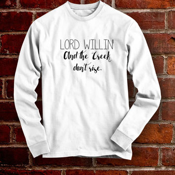 Lord Willin' and the Creek Don't Rise Long Sleeve Shirt- Southern Sayings Shirt Southern Girl Southern Belle Shirt Simply Southern Shirt