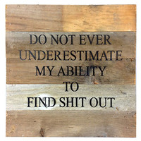 Do Not Ever Underestimate My Ability To Find Shit Out - Reclaimed Wood Art Sign - 10-in x 10-in