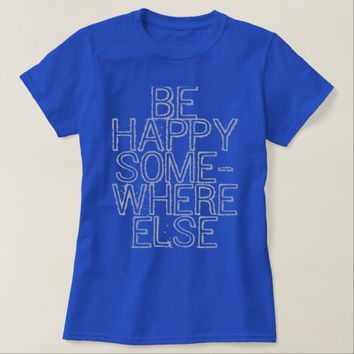 Be Happy Somewhere Else T-Shirt