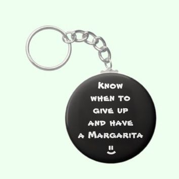 Know when to give up and have  a  Margarita Key Chains from Zazzle.com