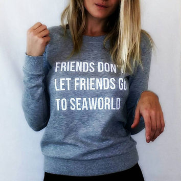 Friends Dont Let Friends Go to Seaworld {Sweatshirt/Hoodie}