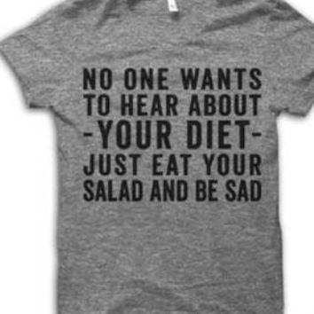No One Wants To Hear About Your Diet Just Eat Your Salad And Be Sad T-Shirt