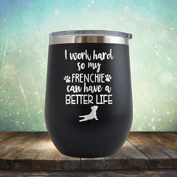 I Work Hard So My Frenchie Can Have A Better Life - Stemless Wine Cup