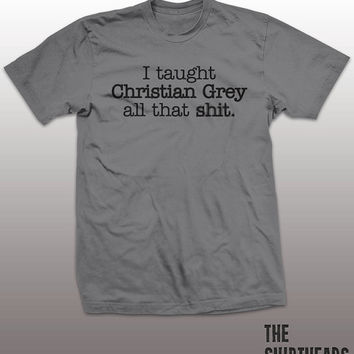 I Taught Christian Grey All That Sh*t Shirt - shades of tshirt, mens gift, funny tee, instagram, tumblr, humor fashion top, 50, fifty, movie