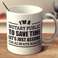 I'm A Notary Public To Save Time Let's Just Assume I'm Always Right