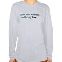 Come nerd with me and be my love... T-Shirt