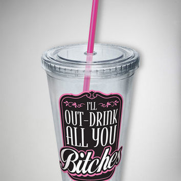 'I'll Out-Drink All You Bitches' Cup with Straw