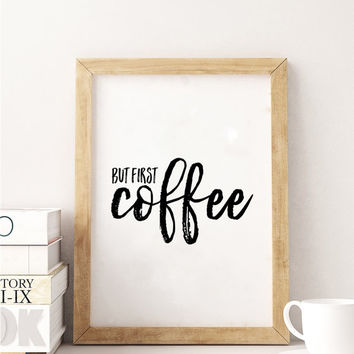 BUT FIRST COFFEE,Inspirational Quote,Coffee Sign,Coffee Wall Decor,Kitchen Decor,Kitchen Sign,Bar Decor,Quote Prints,Typography Print