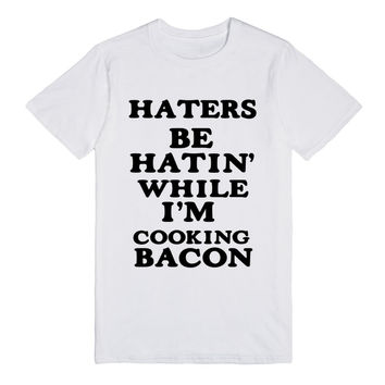 HATERS BE HATIN' WHILE I'M COOKING BACON