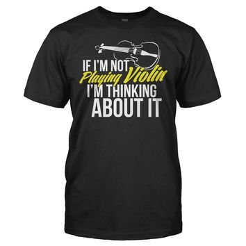 If I'm Not Playing Violin, I'm Thinking About It - T Shirt