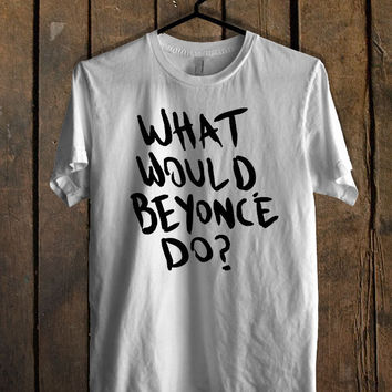 what would beyonce do T Shirt Mens T Shirt and Womens T Shirt *