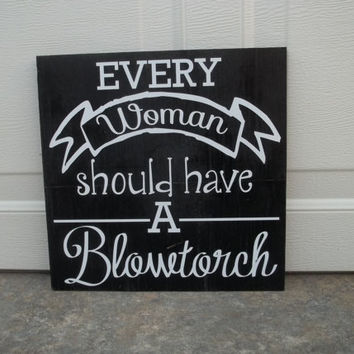 Every Woman Should Have A Blowtorch 8x8 Wood Sign