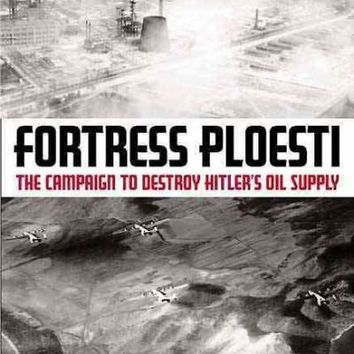 Fortress Ploesti: The Campaign to Destroy Hitler's Oil Supply