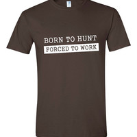 Born To Hunt T Shirt Hunting T Shirt Forced To Work Hunting Deer Hunters Duck Hunters