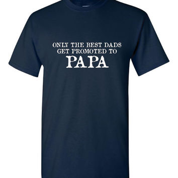 Only Best dads get promoted to papa, grandparent t shirt, grandpa, shirt for grandfather Gift for Grandfather, Shirt for papa gift for papa