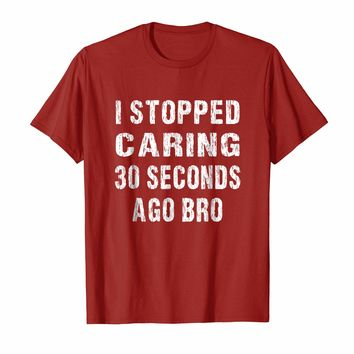 Funny Don't Care T-shirt I Stopped Caring 30 Seconds Ago Bro