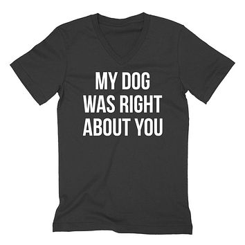 My dog was right about you funny cool gift ideas love dog  V Neck T Shirt