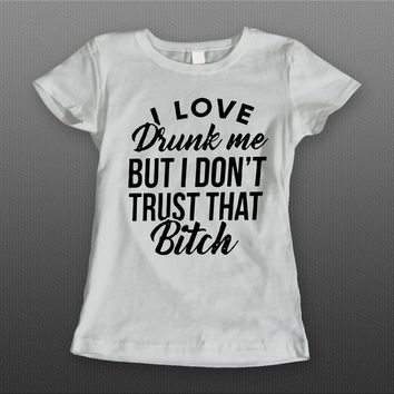 I LOVE DRUNK ME BUT I DON'T TRUST THAT BITCH FUNNY LADIES DRINKING T-SHIRT