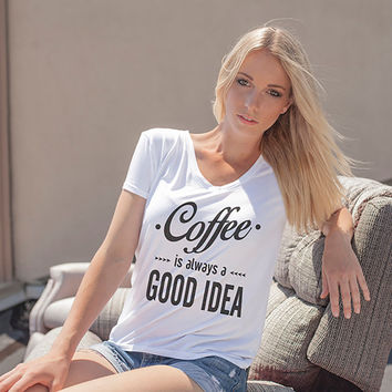 Coffee Shirt - Coffee Is Always A Good Idea - Coffee T-shirt - Womens V Neck Shirt - V Neck T Shirt - Coffee Tee - Womens Tee - Coffee Gift