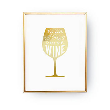 You Cook I Will Drink Wine Print, Wine Glass Print, Kitchen Decor, Funny Quote, Real Gold Foil Print, Typography Print, Gift For Husband