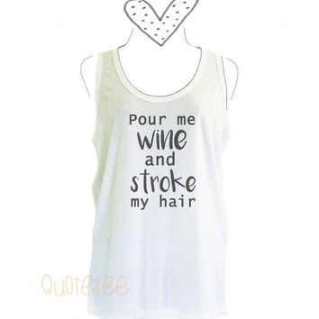 Pour me wine and stroke my hair tank top size S M L XL sleeveless shirt -Quote Tee