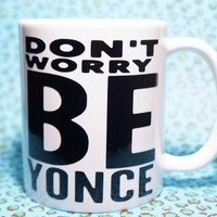 DON'T WORRY BEYONCE COFFEE MUG