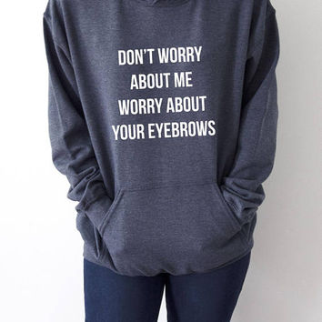 Don't worry about me worry about your eyebrows Hoodies fashion  girls womens sarcastic humor quotes funny saying hipster
