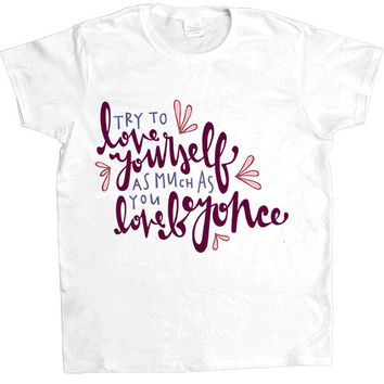 Love Yourself As Much As You Love Beyoncé -- Women's T-Shirt