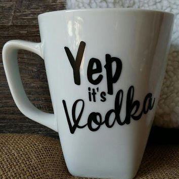 Yep it's vodka coffee cup,white coffee cup/coffee cup/office gift/bday gift/Gift 4 Her/funny coffee mugs/coffee sayings/coffee humor/mugs
