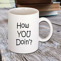 "Funny Coffee Mug that has quote from Friends TV Show ""How You Doin'?"" Joey Tribbiani, coffee lovers, white ceramic mug, funny quote, 11 oz"