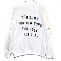 too dumb for New York too ugly for LA white hoodie