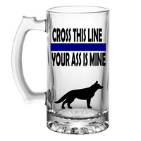 Cross this line your ass is mine! K-9 Cop beer mug- Police gift -Law enforcement - police dog German - Trooper - Sheriff - retirement