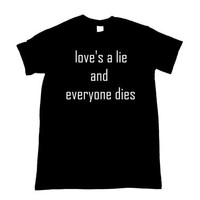 Love's a lie and everyone dies Shirt S M L XL 2XL 3XL