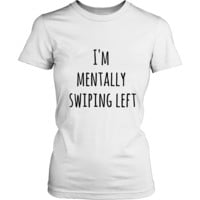 I'm Mentally Swiping Left Novelty T shirt for Men or Women Sarcastic Gift Ideas