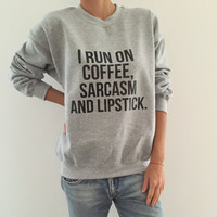 I run on coffee sarcasm and lipstick sweatshirt jumper cool fashion girl sizing women sweater funny cute teens dope teenager tumblr clothing