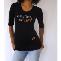 "Thanksgiving Maternity Shirt "" Eating turkey for TWO""  - Maternity clothes"