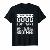 I Try To Be Good But I Take After My Brother Shirt