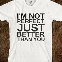 I'M NOT PERFECT JUST BETTER THAN YOU