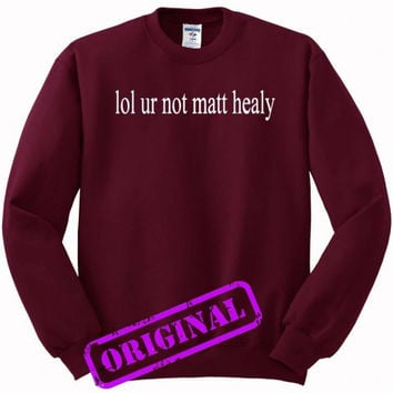 lol ur not matt healy for Sweater maroon, Sweatshirt maroon unisex adult