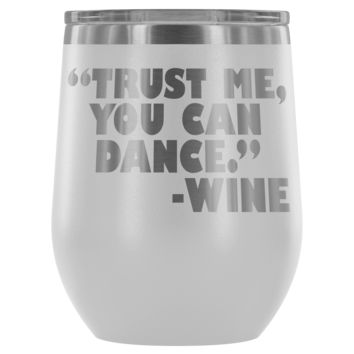 TRUST ME YOU CAN DANCE * Unique Funny Gift * Stemless Wine Tumbler 12oz.