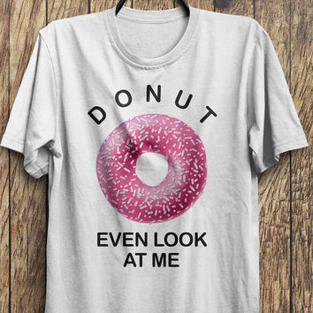 Funny Donut T Shirt, Do Not Even Look At Me, Donut Tops tumblr fashion, instagram fashion funny tops, #ootd, #instafashion, #hipster, #wiwt
