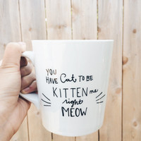You Have Cat to be Kitten Me Right Meow Handpainted Ceramic Coffee Mug